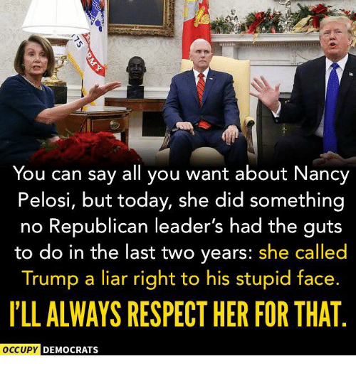 Nancy Pelosi: You can say all you want about Nancy  Pelosi, but today, she did something  no Republican leader's had the guts  to do in the last two years: she called  Trump a liar right to his stupid face.  I'LL ALWAYS RESPECT HER FOR THAT  OCCUPY  DEMOCRATS
