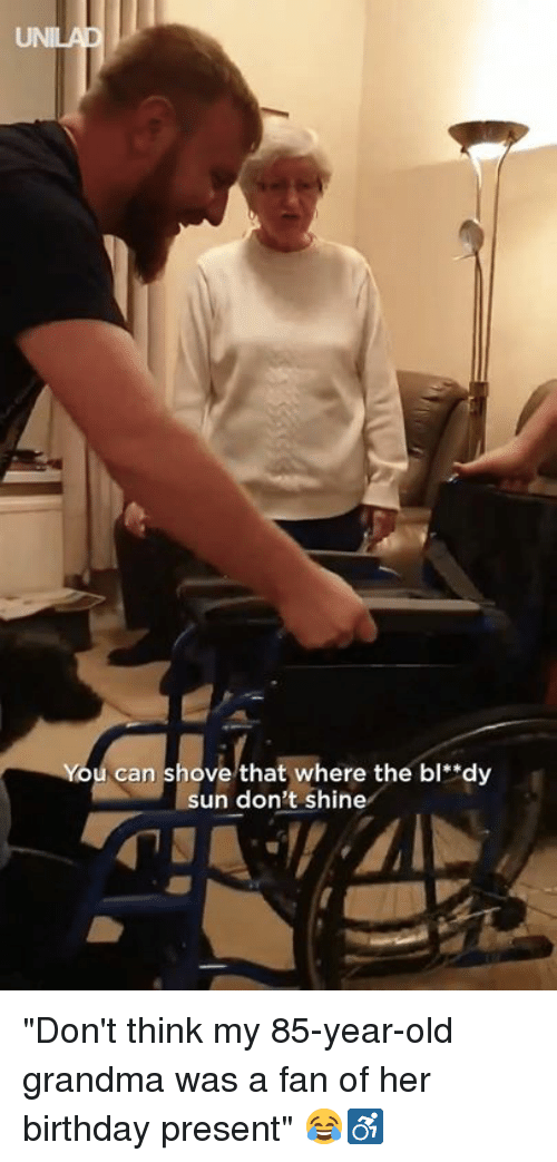 """Birthday, Dank, and Grandma: You can shove that where the bl""""dy  sun don't shine """"Don't think my 85-year-old grandma was a fan of her birthday present"""" 😂♿️"""