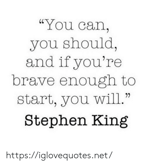 """Stephen, Brave, and Stephen King: """"You can,  you should,  and if you're  brave enough to  start, you will.""""  Stephen King https://iglovequotes.net/"""