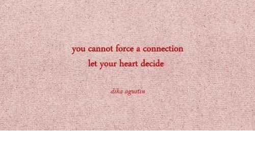 Decide: you cannot force a connection  let your heart decide  dika agustin