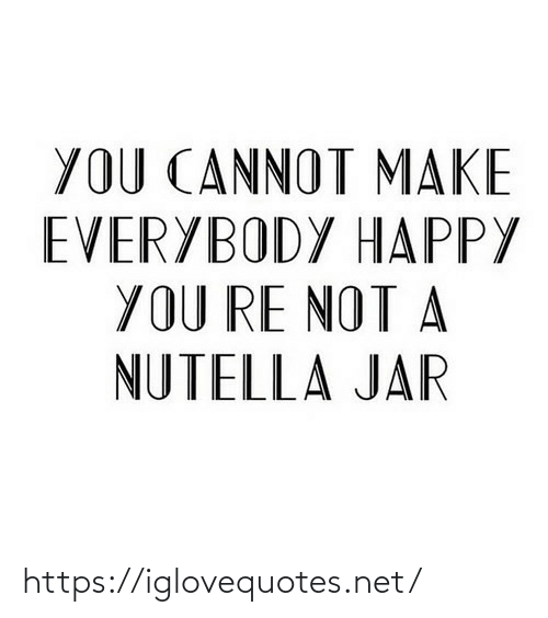 Cannot: YOU CANNOT MAKE  EVERYBODY HAPPY  YOU RE NOT A  NUTELLA JAR https://iglovequotes.net/