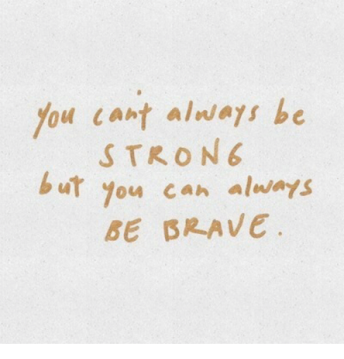 Brave, Can, and You: You cant alwas be  STRON  u you can always  BE BRAVE