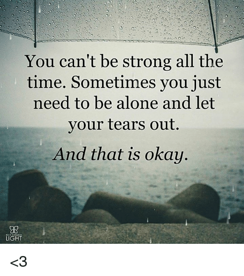Being Alone, Memes, and Okay: You can't be strong all the  time. Sometimes you just  need to be alone and let  vour tears out.  And that is okay  C0  LIGHT <3