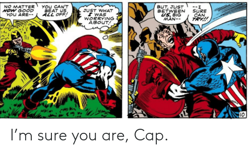 cap: You CAN'T  BEAT US  ALL OFF!  BUT, JUST  BETWEEN  US, BIG  MAN--  NO MATTER  HOW GOOD  YOU ARE--  --.  SURE  CAN  TRY!  JUST WHAT  I WAS  WORRYING  ABOUT!  10 I'm sure you are, Cap.