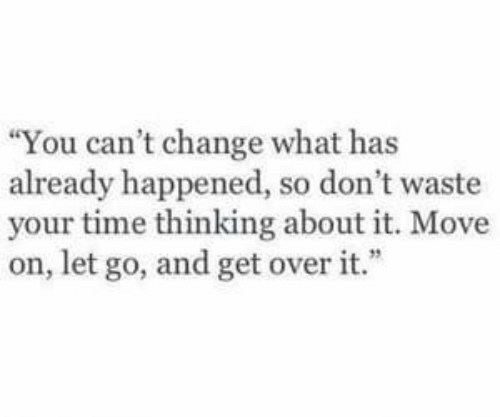"Time, Change, and Move: ""You can't change what has  already happened, so don't waste  your time thinking about it. Move  on, let go, and get over it."