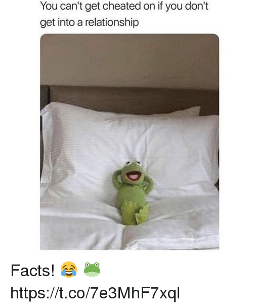Facts, You, and Get: You can't get cheated on if you don't  get into a relationship Facts! 😂 🐸 https://t.co/7e3MhF7xql