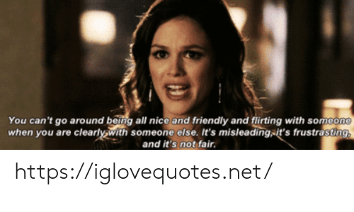 Nice, Net, and Fair: You can't go around being all nice and friendly and flirting with someone  when you are clearly with someone else. It's misleading-it's frustrasting,  and it's not fair. https://iglovequotes.net/