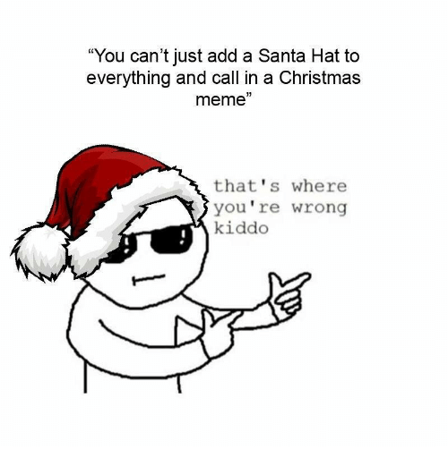 """Christmas, Meme, and Santa: """"You can't just add a Santa Hat to  everything and call in a Christmas  meme""""  that's where  you're wrong  kiddo"""