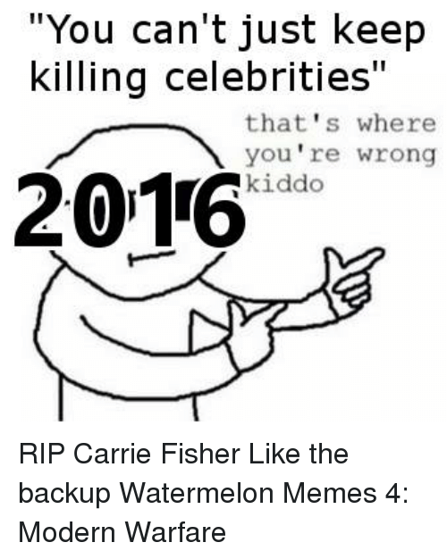 """Watermelon Meme: """"You can't just keep  killing celebrities""""  that's where  you're wrong  2016  kiddo RIP Carrie Fisher  Like the backup Watermelon Memes 4: Modern Warfare"""