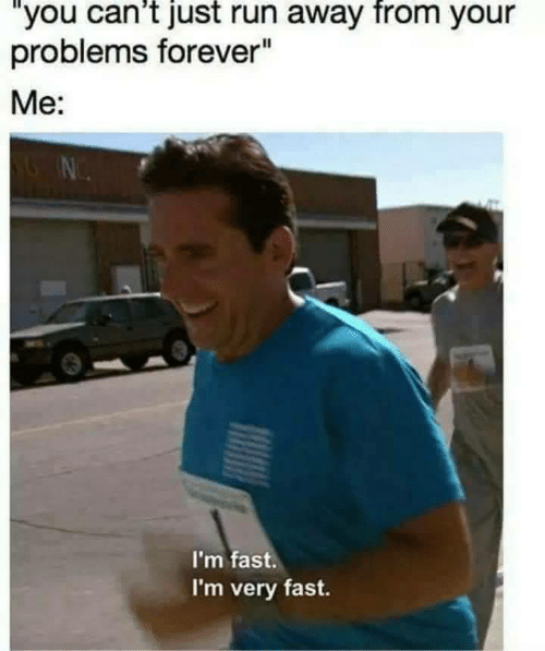 """Run, Forever, and Fast: """"you can't just run away from your  problems forever""""  Me:  I'm fast.  I'm very fast."""