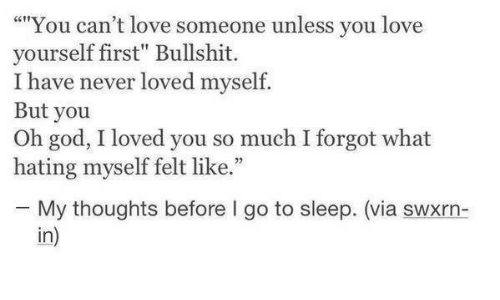 """Hating: """"""""You can't love someone unless you love  yourself first"""" Bullshit.  I have never loved myself.  But you  Oh god, I loved you so much I forgot what  hating myself felt like.""""  25  My thoughts before I go to sleep. (via swxrn-  in)"""