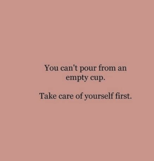 Take Care, First, and You: You can't pour from an  empty cup.  Take care of yourself first.
