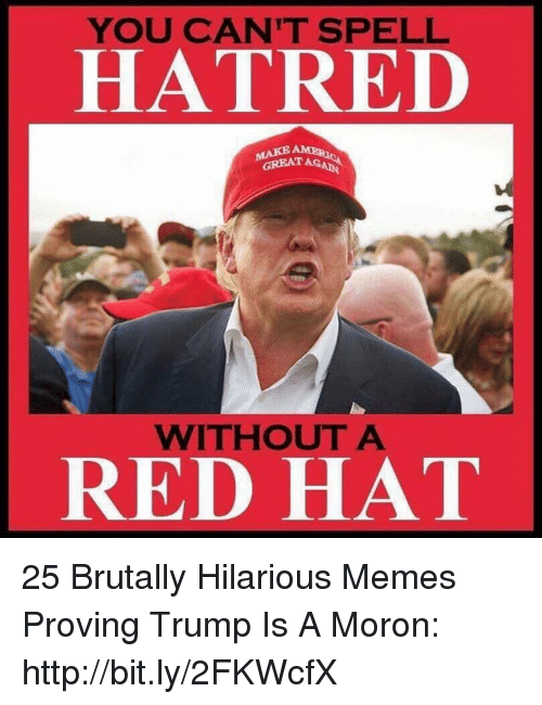 Trump Is A: YOU CAN'T SPELL  HATRED  GREAT AGA  WITHOUT A  RED HAT 25 Brutally Hilarious Memes Proving Trump Is A Moron: http://bit.ly/2FKWcfX