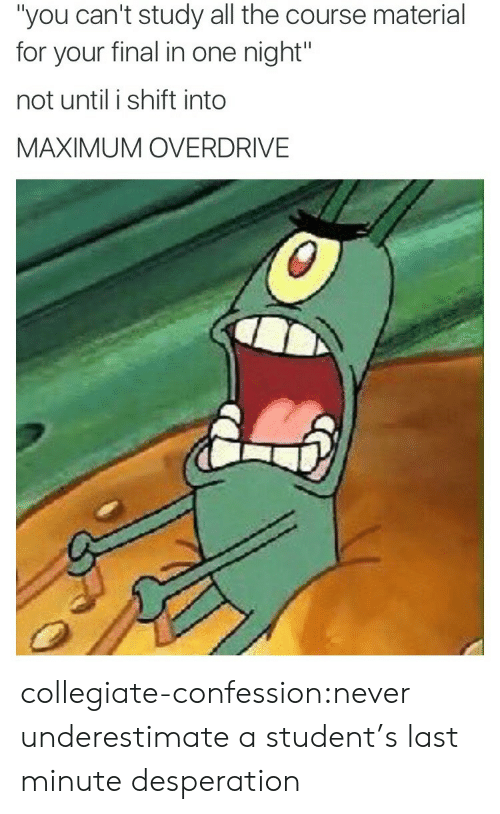 """Desperation: """"you can't study all the course material  for your final in one night""""  not until i shift into  MAXIMUM OVERDRIVE collegiate-confession:never underestimate a student's last minute desperation"""