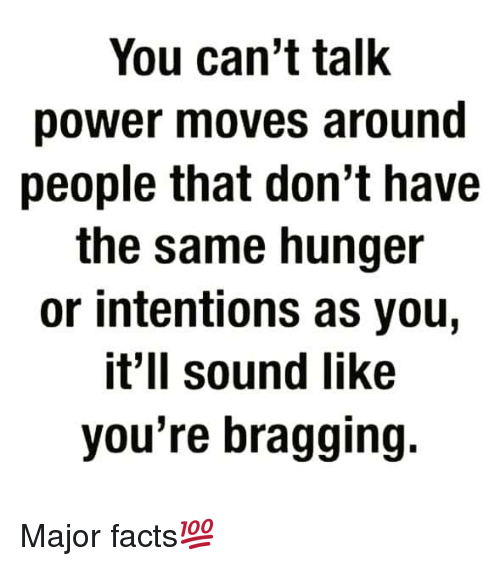 Facts, Power, and Hood: You can't talk  power moves around  people that don't have  the same hunger  or intentions as you,  it'll sound like  you're bragging. Major facts💯