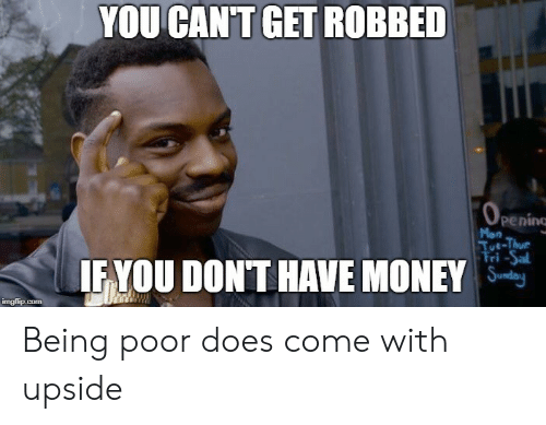 fyou: YOU CAN'TGET ROBBED  penino  Men  ri -Sal  FYOU DONT HAVE MONE Being poor does come with upside