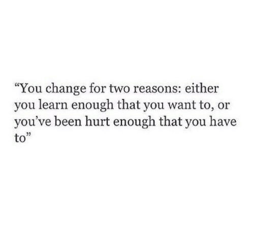 "Change, Been, and You: ""You change for two reasons: either  you learn enough that you want to, or  you've been hurt enough that you have  to""  03"