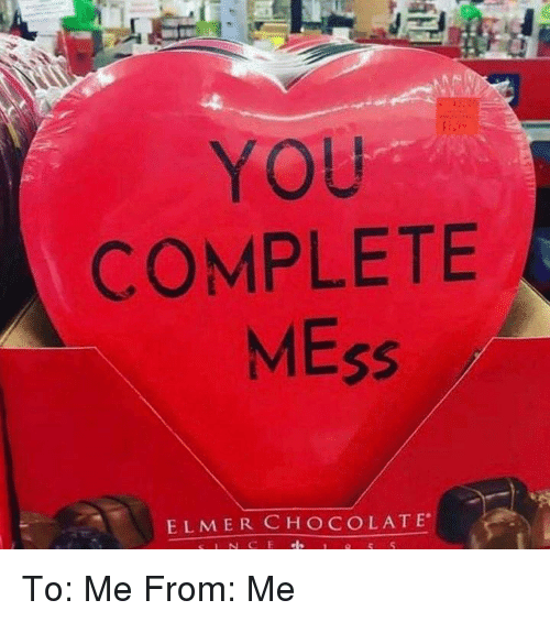 Dank, Chocolate, and 🤖: YOU  COMPLETE  MEss  ELMER CHOCOLATE To: Me  From: Me