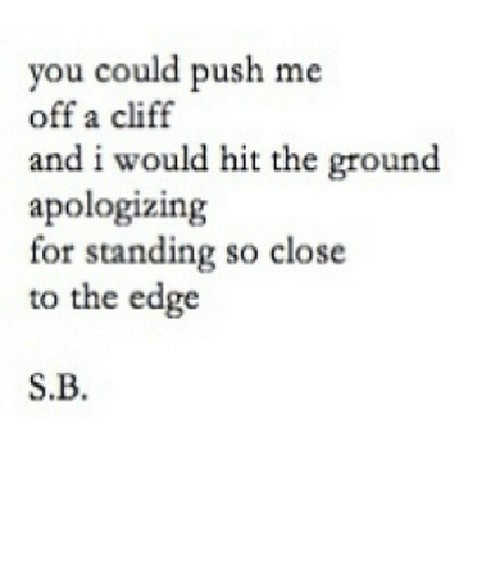 Close To: you could push me  off a cliff  and i would hit the ground  apologizing  for standing so close  to the edge  S.B. https://iglovequotes.net/