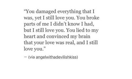 "still-love-you: ""You damaged everything that I  was, yet I still love you. You broke  parts of me I didn't know I had,  but I still love you. You lied to my  heart and convinced my brain  that your love was real, and I still  love you.""  -(via angelwithadevílishkiss)"
