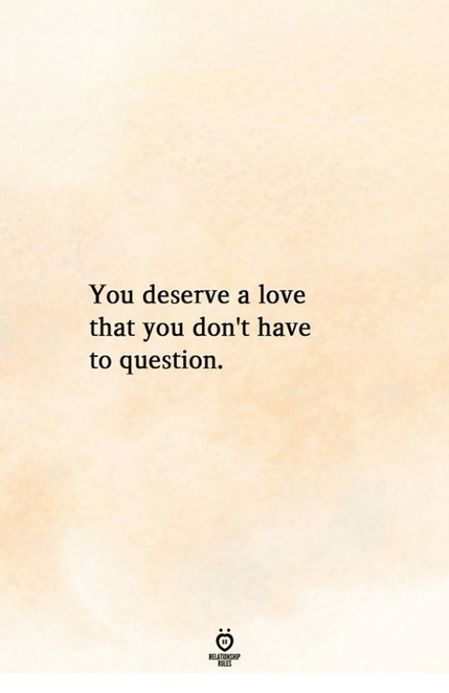 Love, You, and Question: You deserve a love  that you don't have  to question.