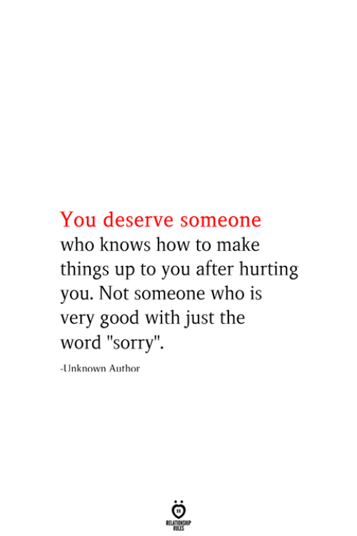 """Sorry, Good, and How To: You deserve someone  who knows how to make  things up to you after hurting  you. Not someone who is  very good with just the  word """"sorry""""  -Unknown Author  RELATIONSHIP  ES"""