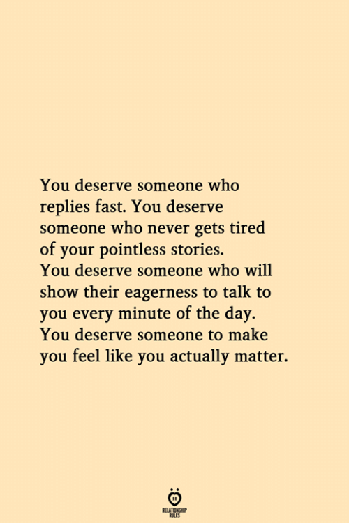 Never, Who, and Fast: You deserve someone who  replies fast. You deserve  someone who never gets tired  of your pointless stories.  You deserve someone who will  show their eagerness to talk to  you every minute of the day.  You deserve someone to make  you feel like you actually matter.