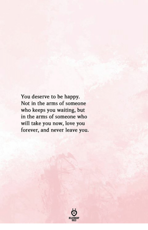 Love, Forever, and Happy: You deserve to be happy.  Not in the arms of someone  who keeps you waiting, but  in the arms of someone who  will take you now, love you  forever, and never leave you.  KSLES