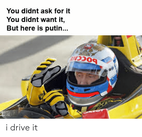 Drive, Putin, and Dank Memes: You didnt ask for it  You didnt want it,  But here is putin... i drive it