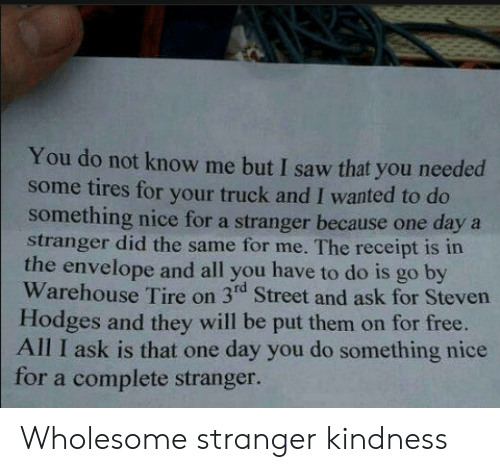 Kindness: You do not know me but I saw that you needed  some tires for your truck and I wanted to do  something nice for a stranger because one daya  stranger did the same for me. The receipt is in  the envelope and all you have to do is go by  Warehouse Tire on 3rd Street and ask for Steven  Hodges and they will be put them on for free.  All I ask is that one day you do something nice  for a complete stranger. Wholesome stranger kindness