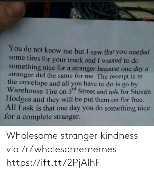 Kindness: You do not know me but I saw that you needed  some tires for your truck and I wanted to do  something nice for a stranger because one daya  stranger did the same for me. The receipt is in  the envelope and all you have to do is go by  Warehouse Tire on 3rd Street and ask for Steven  Hodges and they will be put them on for free.  All I ask is that one day you do something nice  for a complete stranger. Wholesome stranger kindness via /r/wholesomememes https://ift.tt/2PjAIhF