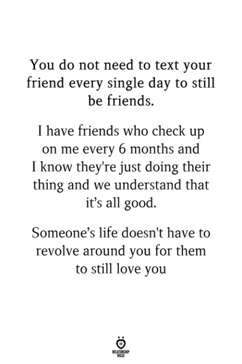 still-love-you: You do not need to text you:r  friend every single day to still  be friends.  I have friends who check up  on me every 6 months and  I know they're just doing their  thing and we understand that  it's all good.  Someone's life doesn't have to  revolve around you for them  to still love you  RULES