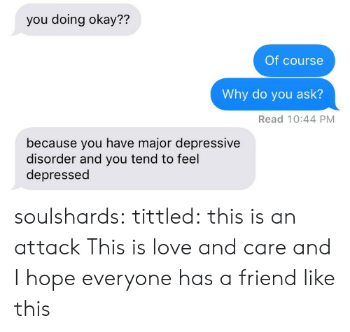 Love, Tumblr, and Blog: you doing okay??  Of course  Why do you ask?  Read 10:44 PM  because you have major depressive  disorder and you tend to feel  depressed soulshards: tittled: this is an attack  This is love and care and I hope everyone has a friend like this