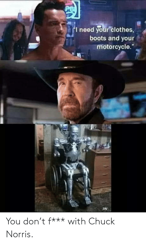 you: You don't f*** with Chuck Norris.