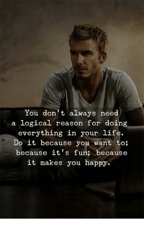 Life, Happy, and Reason: You don t always need  a logical reason for doing  everything in your life.  Do it because you want to;  because it's fun; because  it makes you happy.