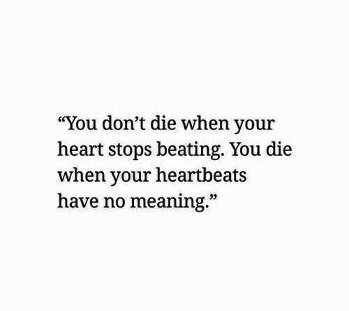 """Heart, Meaning, and You: """"You don't die when your  heart stops beating. You die  when your heartbeats  have no meaning.""""  32"""