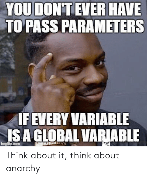 Global: YOU DON'T EVER HAVE  TO PASS PARAMETERS  IF EVERY VARIABLE  ISA GLOBAL VARIABLE  imgflip.com Think about it, think about anarchy