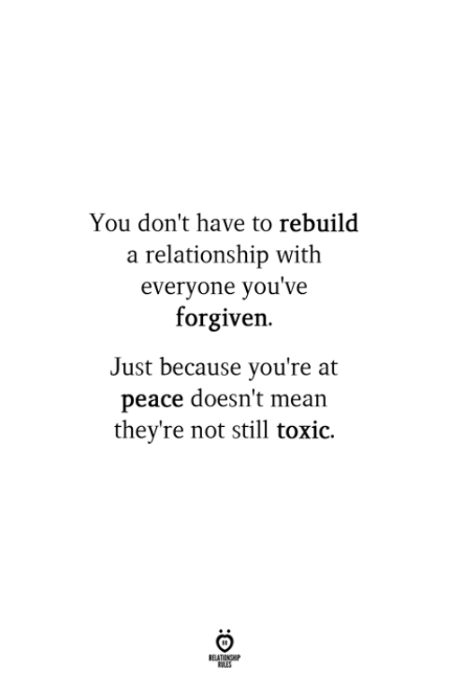 at-peace: You don't have to rebuild  a relationship with  everyone you've  forgiven.  Just because you're at  peace doesn't mean  they're not still toxio.