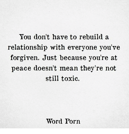Mean, Porn, and Word: You don't have to rebuild a  relationship with everyone you've  forgiven. Just because you're at  peace doesn't mean they're not  still toxic.  Word Porn
