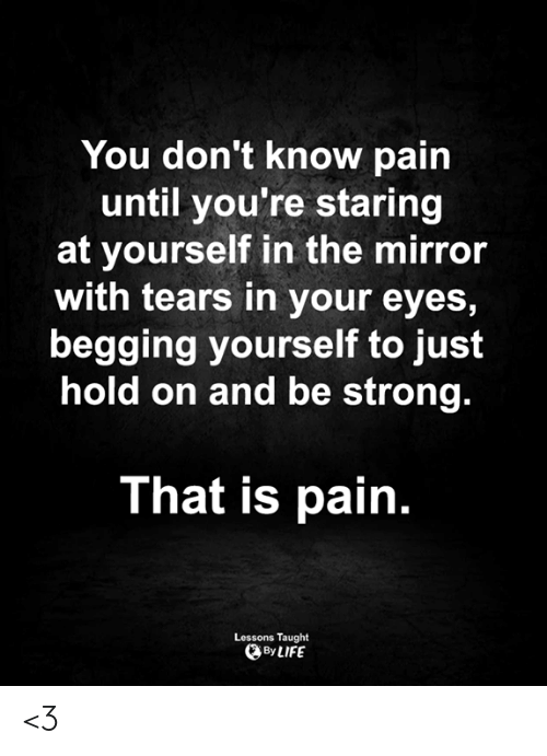 Love for Quotes: You don't know pain  until you're staring  at yourself in the mirror  with tears in your eyes,  begging yourself to just  hold on and be strong.  That is pain.  Lessons Taught  By LIFE <3