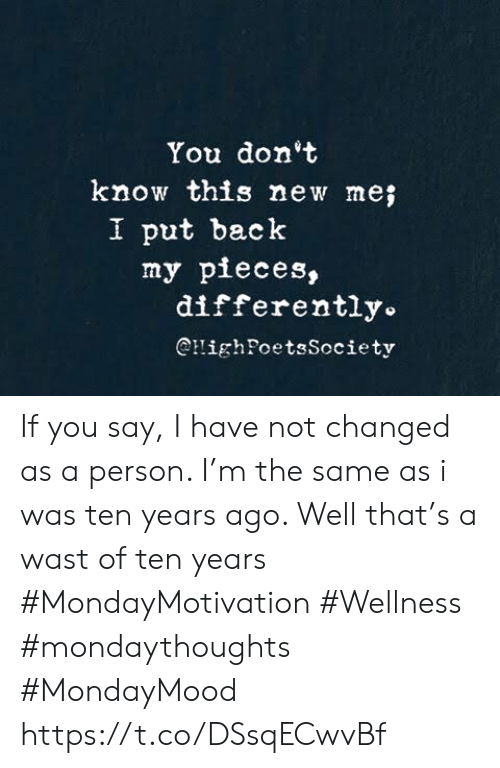 Back, New, and You: You don't  know this new me;  I put back  my pieces,  differently.  @HighPoetsSociety If you say, I have not changed  as a person. I'm the same as i  was ten years ago. Well  that's a wast of ten years  #MondayMotivation #Wellness  #mondaythoughts #MondayMood https://t.co/DSsqECwvBf