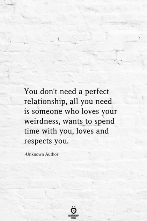 Time, Who, and Unknown: You don't need a perfect  relationship, all you need  is someone who loves your  weirdness, wants to spend  time with you, loves and  respects you  -Unknown Author  RELATIONSHIP  ES