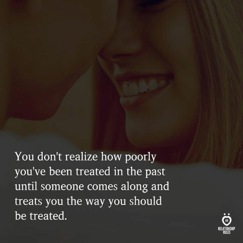 Been, How, and You: You don't realize how poorly  you've been treated in the past  until someone comes along and  treats you the way you should  be treated.  RELATIONSHIP  RULES