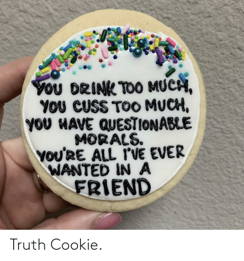 In A: YoU DRINK TOO MUCH,  YOU CUSS TOO MUCH,  YOU HAVE QUESTIONABLE  MORALS.  YOU'RE ALL I'VE EVER  WANTED IN A  FRIEND Truth Cookie.