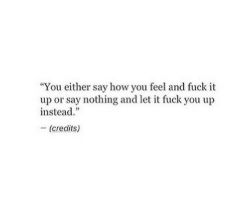 """Fuck You, Fuck, and Fuck It: """"You either say how you feel and fuck it  up or say nothing and let it fuck you up  instead.""""  -(credits)"""