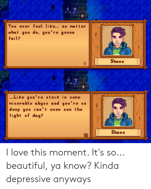 Beautiful, Fail, and Love: You ever feel like... no matter  what you do, you're gonna  fail?  Shane  ...Li ke you're stuck in some  miserable abyss and you're so  deep you can't even  light of day?  see the  Shane I love this moment. It's so... beautiful, ya know? Kinda depressive anyways