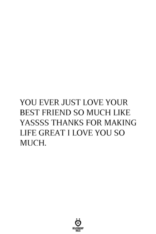 Best Friend, Life, and Love: YOU EVER JUST LOVE YOUR  BEST FRIEND SO MUCH LIKE  YASSSS THANKS FOR MAKING  LIFE GREATI LOVE YOU SO  MUCH  RELATIONSHIP  ES