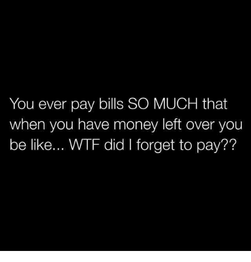 Be Like, Dank, and Money: You ever pay bills SO MUCH that  when you have money left over you  be like... WTF did I forget to pay??
