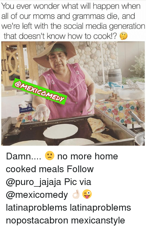 Ðÿ†: You ever wonder what will happen when  all of our moms and grammas die, and  we're left with the social media generation  that doesn't know how to cook!?  Dy Damn.... 🙁 no more home cooked meals Follow @puro_jajaja Pic via @mexicomedy 👌🏻😜 latinaproblems latinaproblems nopostacabron mexicanstyle