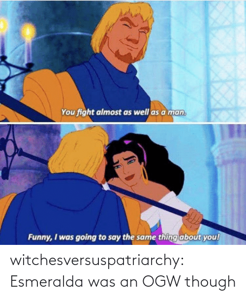 Funny, Tumblr, and Blog: You fight almost as well as a man.  Funny, I was going to say the same thing about you! witchesversuspatriarchy:  Esmeralda was an OGW though